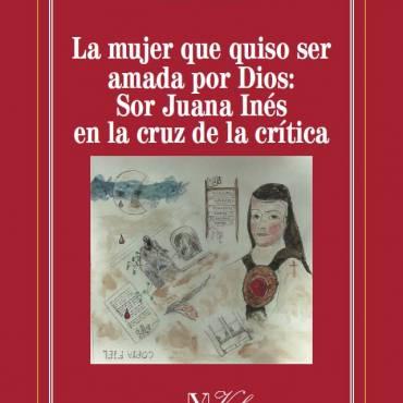 Reseña de «La mujer que quiso ser amada por Dios: Sor Juana Inés en la cruz de la crítica», de Emil Volek